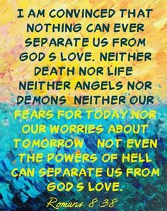 ROMANS 8:38 For I am persuaded, that neither death, nor life, nor angels, nor principalities, nor powers, nor things present, nor things to come,