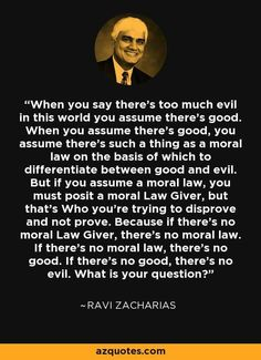 Ravi Zacharias - Certainly a good thing to ponder. Worthy of further discussion, but a strong question.