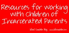 School Counselor Blog: Resources for Working with Children of Incarcerated Parents