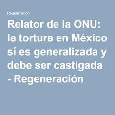 Relator de la ONU: la tortura en México sí es generalizada y debe ser castigada - Regeneración