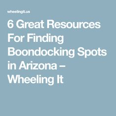 6 Great Resources For Finding Boondocking Spots in Arizona – Wheeling It