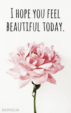 Positive Quote: I hope you feel beautiful today. www.HealthyPlace.com