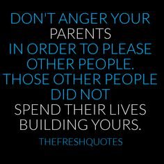 don't anger your parents in order to please other people. those other people did not spend their lives building yours . respect your parents Good Parenting Quotes, Parenting Humor, Parenting Tips, Parenting Issues, Learning Quotes, Foster Parenting, Beautiful Family Quotes, Best Family Quotes, Beautiful Friend