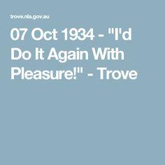 "07 Oct 1934 - ""I'd Do It Again With Pleasure!"" - Trove"