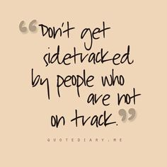 """Don't get sidetracked by people who are not on track."" A-friggin-men."