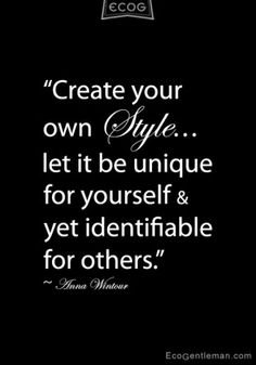 ' Create your own style let it be unique for yourself and yet identifiable for others'