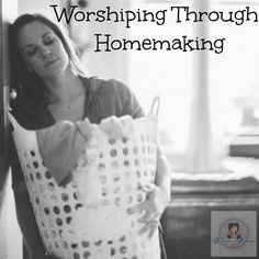 We are all looking for ways to be better homemakers. What if you took the perspective that your homemaking was part of your worship - would it change the way you approach it? Your attitude toward it?
