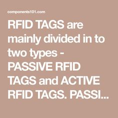 RFID TAGS are mainly divided in to two types - PASSIVE RFID TAGS and ACTIVE RFID TAGS. PASSIVE RFID TAGS are the TAGS with no internal power source. And ACTIVE RFID TAGSare TAGS with their own power source.