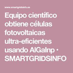 Equipo científico obtiene células fotovoltaicas ultra-eficientes usando AlGaInp • SMARTGRIDSINFO
