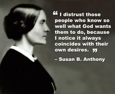 "I distrust those people who know so well what God wants them to do, because I notice it always coincides with their own desires."" - Susan B. Anthony OS [720 x 588]"