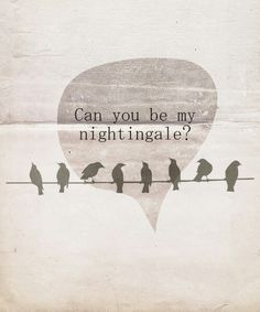 Sing to me, I know you're there! You could be my sanity, bring me peace, sing me to sleep, say you'll be my nightingale
