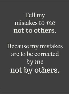 Quotes Tell my mistakes to me not to others. Because my mistakes are to be corrected by me not by others.
