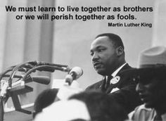 We must learn to live together as brothers or we will perish together as fools.
