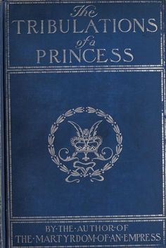 The tribulations of a princess .. by Cunliffe-Owen, Marguerite, 1859-1927  Published 1901 SHOW MORE     Publisher New York, London : Harper & Brothers Pages 422 Possible copyright status NOT_IN_COPYRIGHT Language English