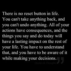 """There is no reset button in life. You can't take anything back, and you can't undo anything. All of your actions have consequences, and the things you say and do today will have a lasting impact on the rest of your life. You have to understand that, and you have to be aware of it while making your decisions. ✮✮Feel free to share on Pinterest"""" ♥ღ www.organicgardenandhomes.com by Michelle Dowd"""