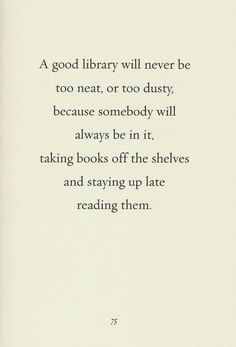 """A good library will never be too neat, or too dusty, because somebody will always be in it, taking books off the shelves and staying up late reading them."""