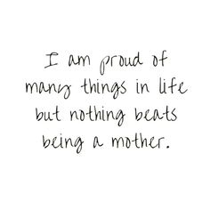 I am proud of many things in life but nothing beats being a mother.