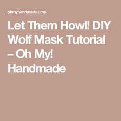 Let Them Howl! DIY Wolf Mask Tutorial – Oh My! Handmade