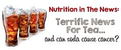 Nutrition in the News: Terrific News For Tea & A Can of Soda Can Cause Cancer Health And Nutrition, Real Food Recipes, Soda, Beverages, Cancer, Articles, Popular, Canning, News