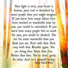 ...You are far more wonderful that you think you are. Rest with that... ~ Neale Donald Walsh