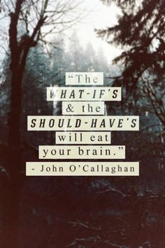 The what-if's and the should-have's will eat your brain  - John O'Callaghan