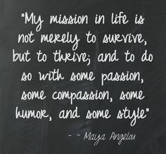 """""""My mission in life is not merely to survive, but to thrive; and to do so with some passion, some compassion, some humor, and some style"""" ~ Maya Angelou"""