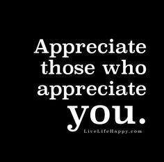 Appreciate those who appreciate you.