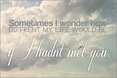 Sometimes i wonder how my diffrent my life would be if i hadn't met you. Made by me.
