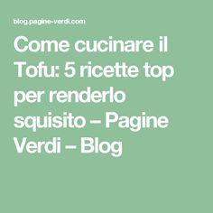 Come cucinare il Tofu: 5 ricette top per renderlo squisito – Pagine Verdi – Blog
