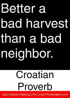 Better a bad harvest than a bad neighbor. - Croatian Proverb #proverbs #quotes