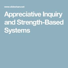 Appreciative Inquiry and Strength-Based Systems/ SlideShare.net