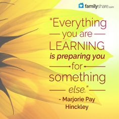 """""""Everything you are learning is preparing you for something else.""""  - Marjorie Pay Hinckley"""