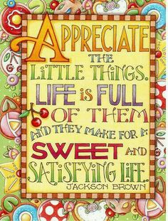 "Mary Engelbreit print - ""Appreciate the little things. Life is full of them and they make for a sweet and satisfying life. Mary Engelbreit, Go For It, It Goes On, Affirmations, Attitude Of Gratitude, Startup, Statements, Simple Pleasures, Wise Words"