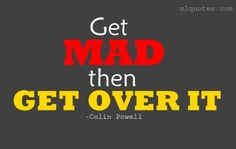 Get Mad, then Get Over it ~ Colin Powell Quote