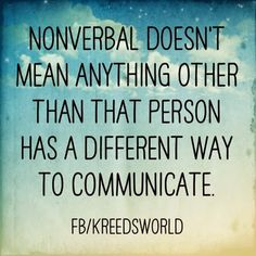 "(2015, January 17). Snapshots into Sophie's world. (General blog). Retrieved from http://www.kreedsworld.blogspot.com/2015/01/snapshots-into-sophie-world.html. ""Nonverbal doesn't mean anything other than that person has a different way to communicate""."