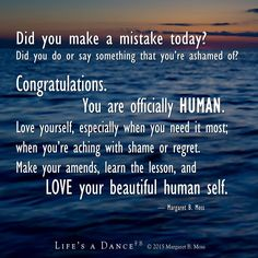 Did you make a mistake today? Did you do or say so0mething that you're ashamed of? Congratulations. You are officially HUMAN. Love yourself, especially when you need it most; when you're aching with shame or regret.Make your amends, learn the lesson, and LOVE your beautiful human self.