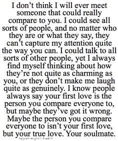 I don't think I will ever meet someone that could really compare to you. I could see all sorts of people, and no matter who they are or what they say, they can't capture my attention quite the way you can. They don't make me laugh quite as genuinely. I know people always say your first love is the person you compare everyone to, but maybe they've got it all wrong. Maybe the person you compare everyone to isn't your first love, but your true love. Your soul mate.