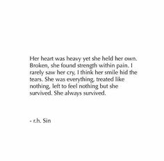 Her heart was heavy, yet she held her own. Broken, she found strength within pain. I rarely saw her cry, I think her smile hid the tears. She was everything, treated like nothing, left to feel nothing, but she survived. She always survived.