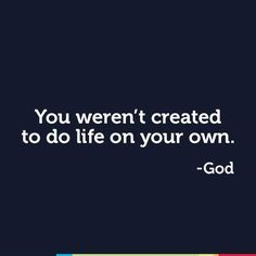 God loves you and wants to be in relationship with you. He made you to need relationships in your life. You were not created to do life on your own. God made you to be in relationship with Him.