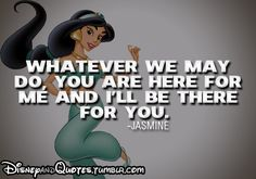 Whatever we may do, you are here for me and I'll be there for you - Jasmine