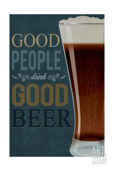 Good People Drink Good Beer Art Print by Lantern Press at Art.com