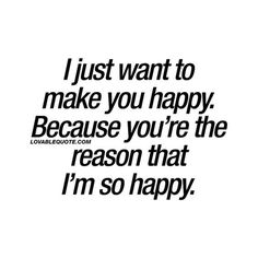 """I just want to make you happy. Because you're the reason I'm so happy."" —​ Anonymous"