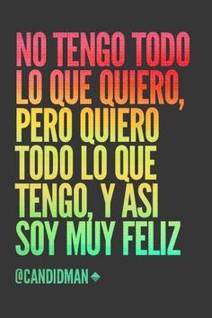 """""""No tengo todo lo que #Quiero, pero quiero todo lo que tengo, y así soy muy #Feliz"""". @candidman #Frases #Motivacionales by 123abc"""