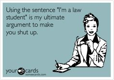 Funny Friendship Ecard: Using the sentence 'I'm a law student' is my ultimate argument to make you shut up.