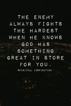 """""""The enemy always fights the hardest when he knows god has something great in store for you."""""""