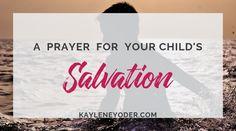 A Scripture-based Prayer for Your Child's Salvation - Kaylene Yoder Prayer For Your Son, Praying For Your Children, Prayers For Children, Prayer For Family, Salvation Prayer, Bible Verses For Kids, Bible Prayers, Women Of Faith, Power Of Prayer