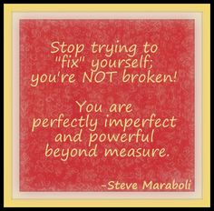 """stop trying to """"fix"""" yourself; you are not broken...."""