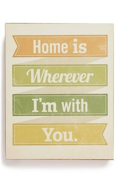Home is wherever i'm with you.