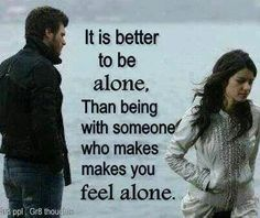 It is better to be ALONE than being with someone who makes you feel ALONE