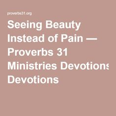 Seeing Beauty Instead of Pain — Proverbs 31 Ministries Devotions